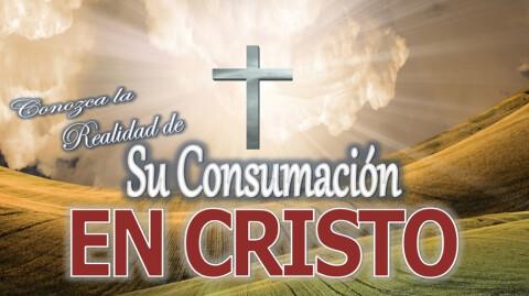 Conozca la Realidad de Su Consumación en Cristo